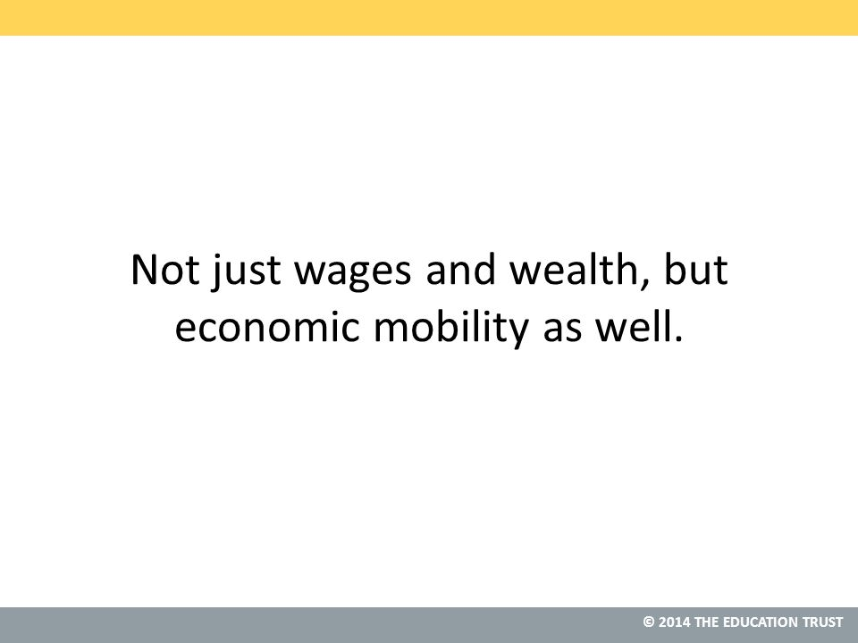 © 2013 THE EDUCATION TRUST © 2014 THE EDUCATION TRUST Not just wages and wealth, but economic mobility as well.