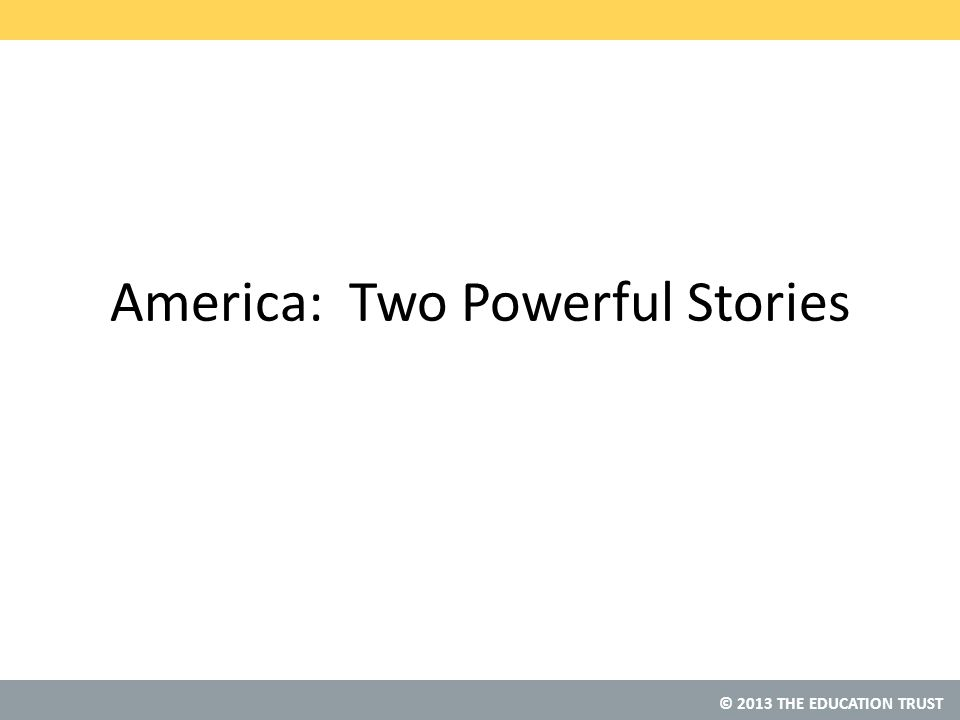 © 2013 THE EDUCATION TRUST America: Two Powerful Stories
