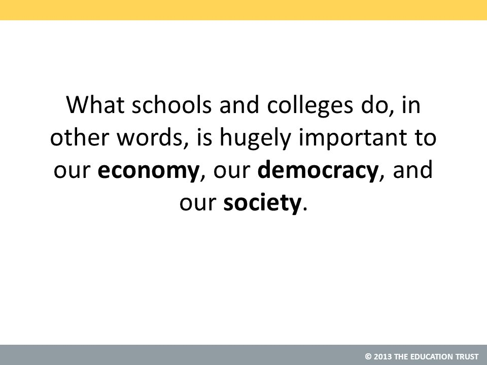 © 2013 THE EDUCATION TRUST What schools and colleges do, in other words, is hugely important to our economy, our democracy, and our society.