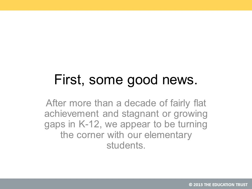© 2013 THE EDUCATION TRUST First, some good news.