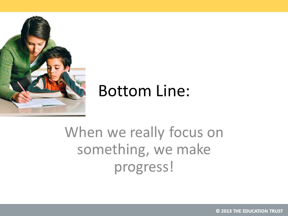 © 2013 THE EDUCATION TRUST Bottom Line: When we really focus on something, we make progress!