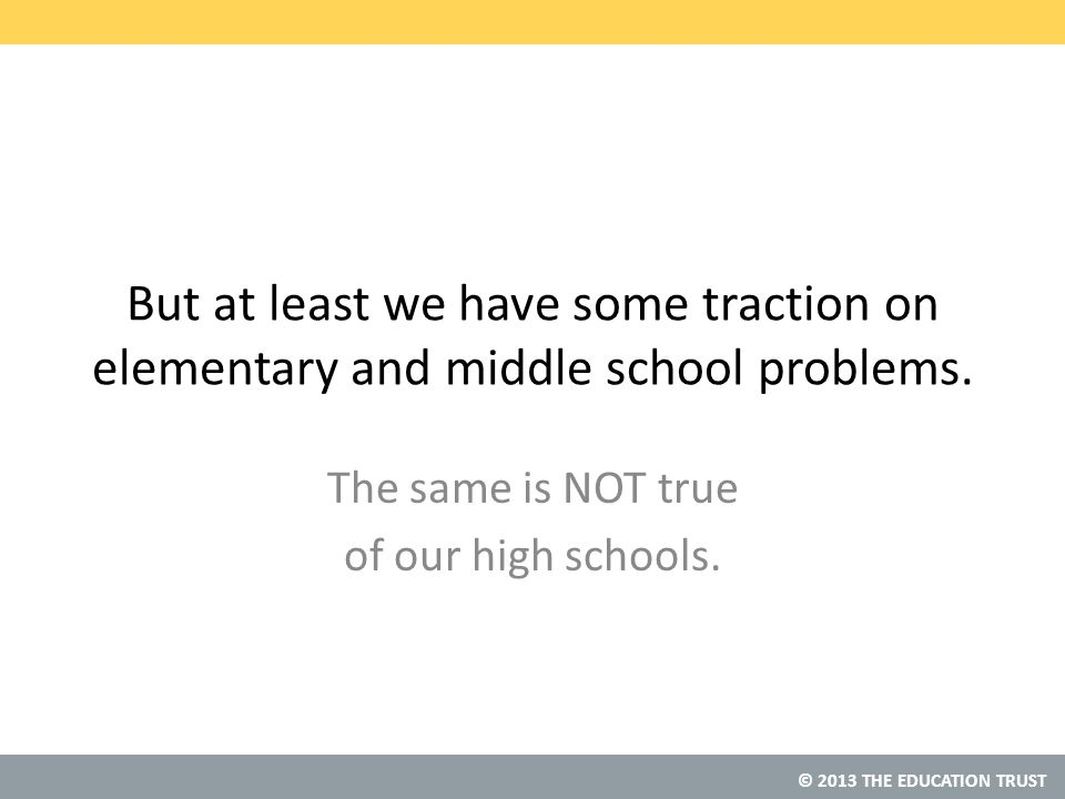 © 2013 THE EDUCATION TRUST But at least we have some traction on elementary and middle school problems.