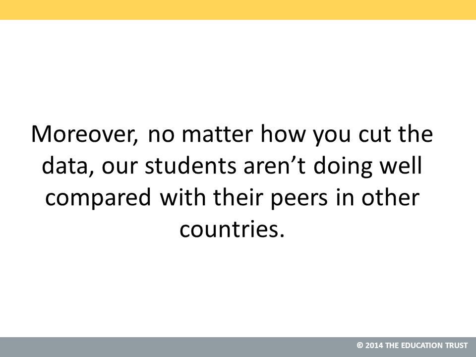 © 2013 THE EDUCATION TRUST © 2014 THE EDUCATION TRUST Moreover, no matter how you cut the data, our students aren't doing well compared with their peers in other countries.