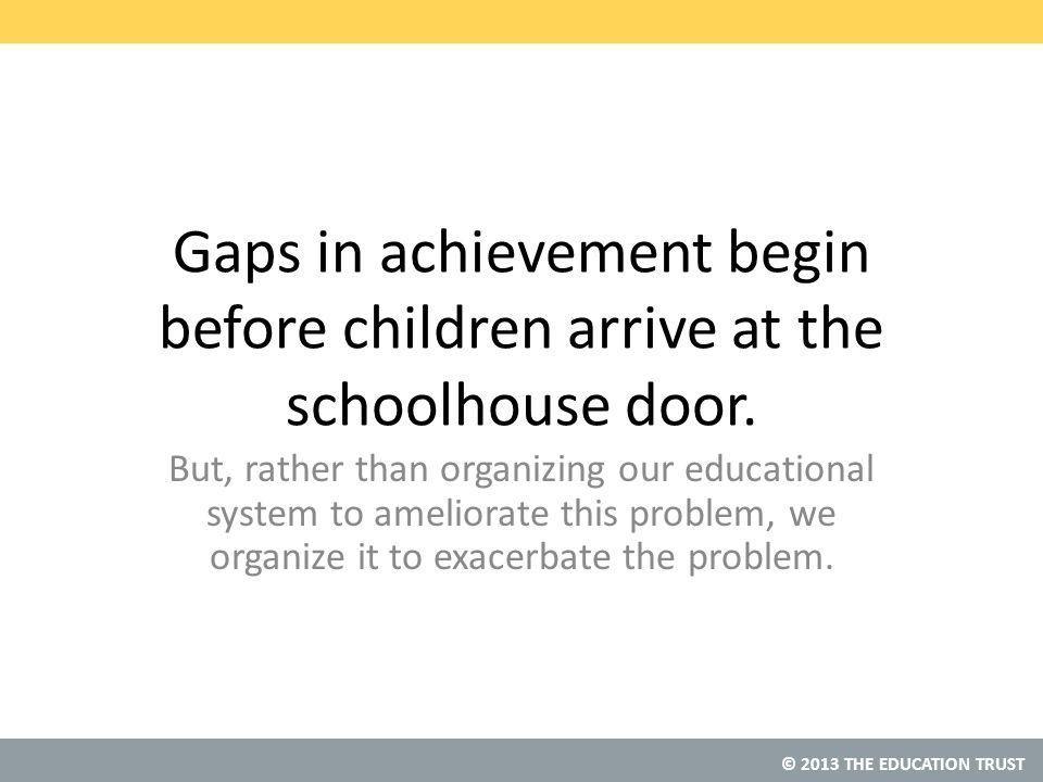 © 2013 THE EDUCATION TRUST Gaps in achievement begin before children arrive at the schoolhouse door.
