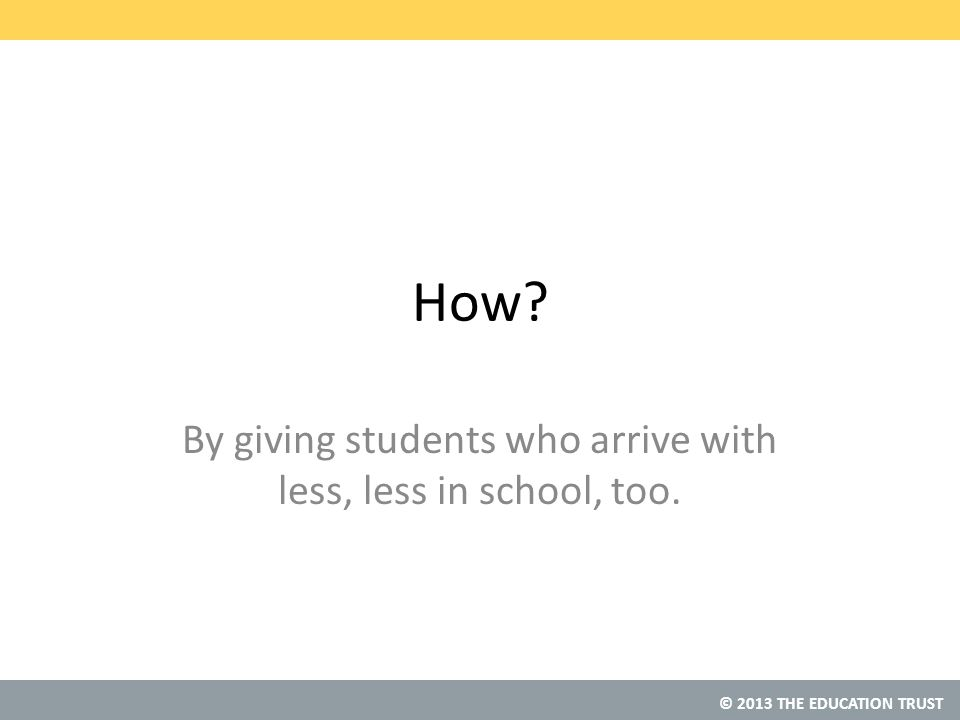 © 2013 THE EDUCATION TRUST How? By giving students who arrive with less, less in school, too.