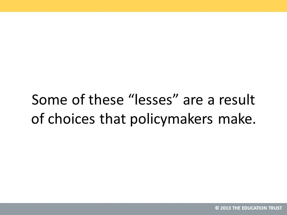 © 2013 THE EDUCATION TRUST Some of these lesses are a result of choices that policymakers make.