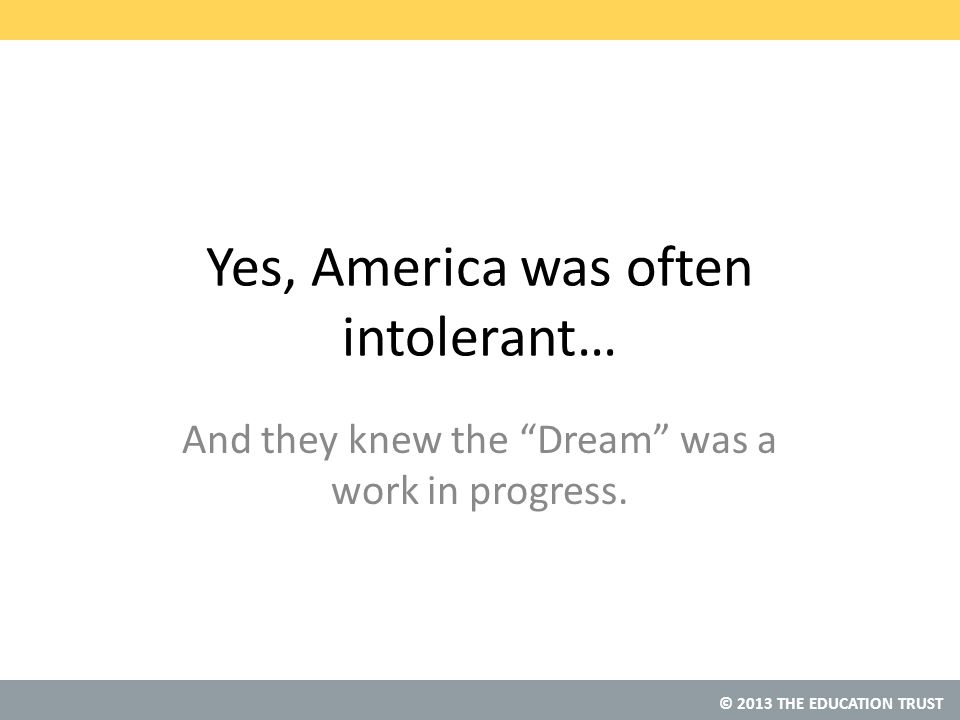 © 2013 THE EDUCATION TRUST Yes, America was often intolerant… And they knew the Dream was a work in progress.