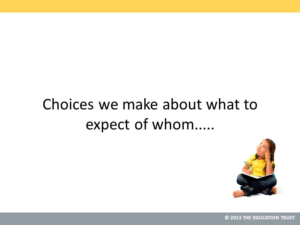 © 2013 THE EDUCATION TRUST Choices we make about what to expect of whom.....