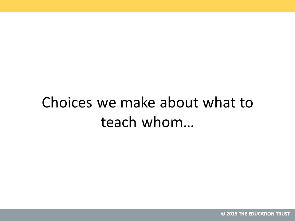 © 2013 THE EDUCATION TRUST Choices we make about what to teach whom…
