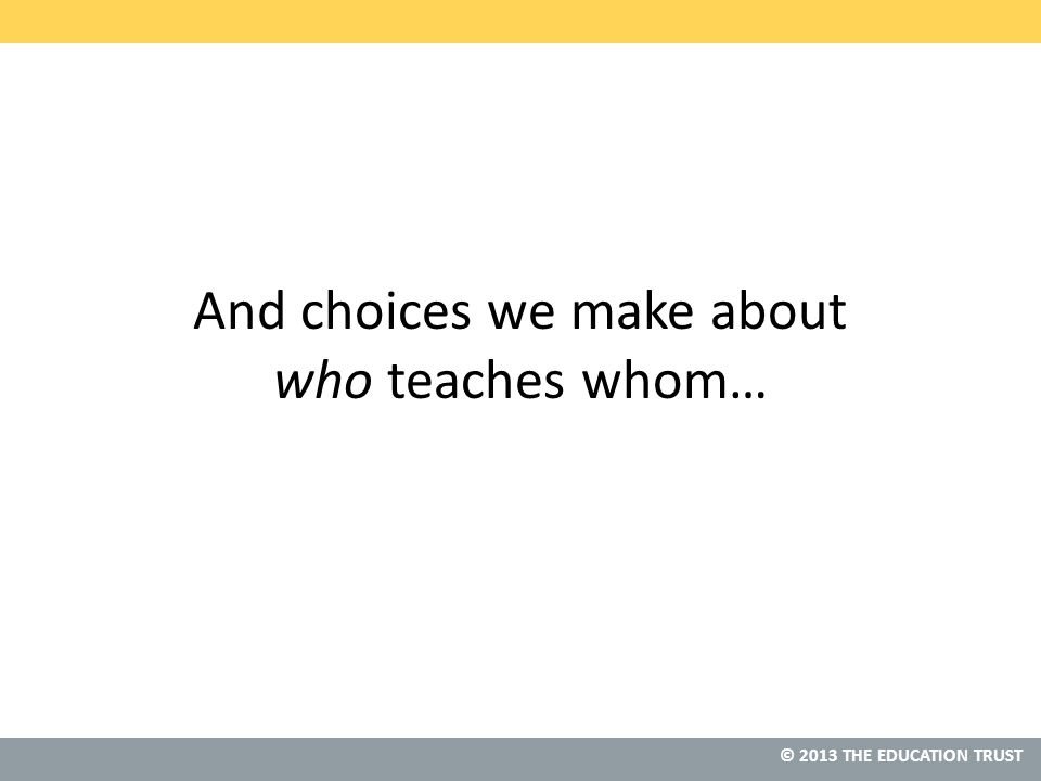 © 2013 THE EDUCATION TRUST And choices we make about who teaches whom…