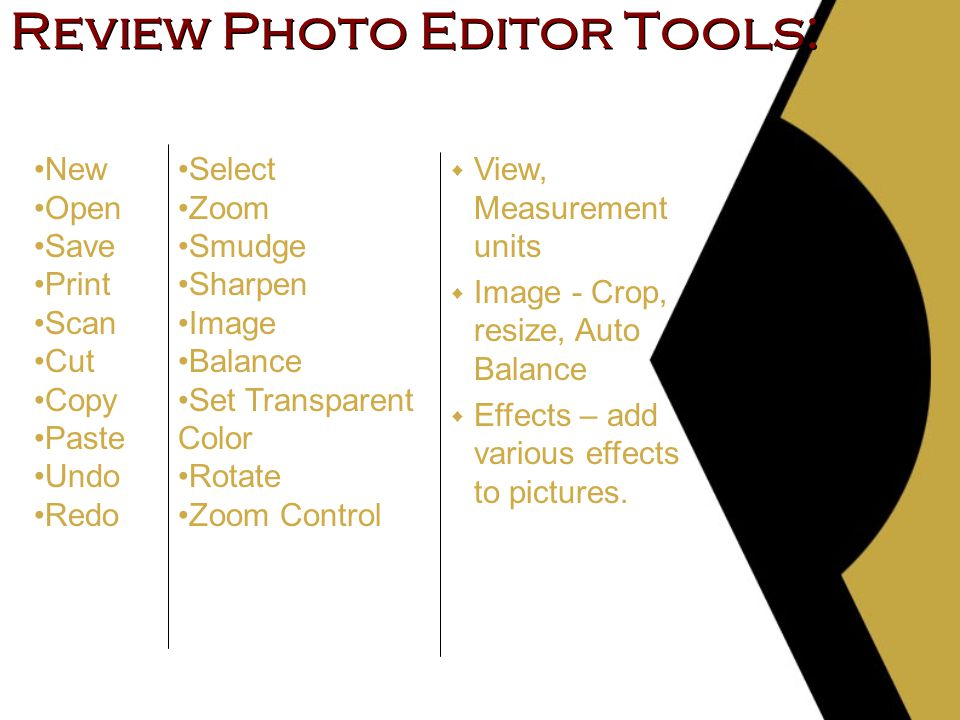Review Photo Editor Tools: w View, Measurement units w Image - Crop, resize, Auto Balance w Effects – add various effects to pictures.
