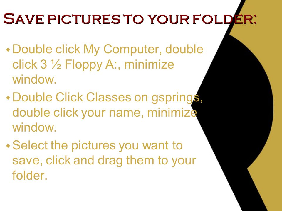 Save pictures to your folder: w Double click My Computer, double click 3 ½ Floppy A:, minimize window.