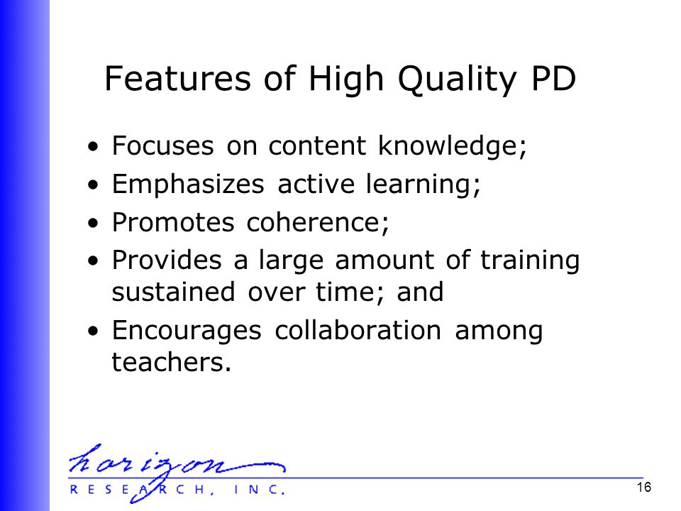 16 Features of High Quality PD Focuses on content knowledge; Emphasizes active learning; Promotes coherence; Provides a large amount of training sustained over time; and Encourages collaboration among teachers.