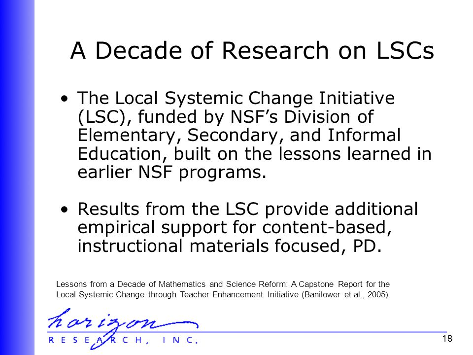 18 A Decade of Research on LSCs The Local Systemic Change Initiative (LSC), funded by NSF's Division of Elementary, Secondary, and Informal Education, built on the lessons learned in earlier NSF programs.
