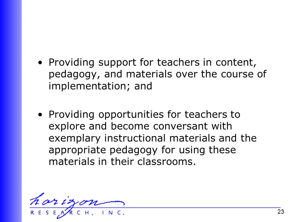 23 Providing support for teachers in content, pedagogy, and materials over the course of implementation; and Providing opportunities for teachers to explore and become conversant with exemplary instructional materials and the appropriate pedagogy for using these materials in their classrooms.