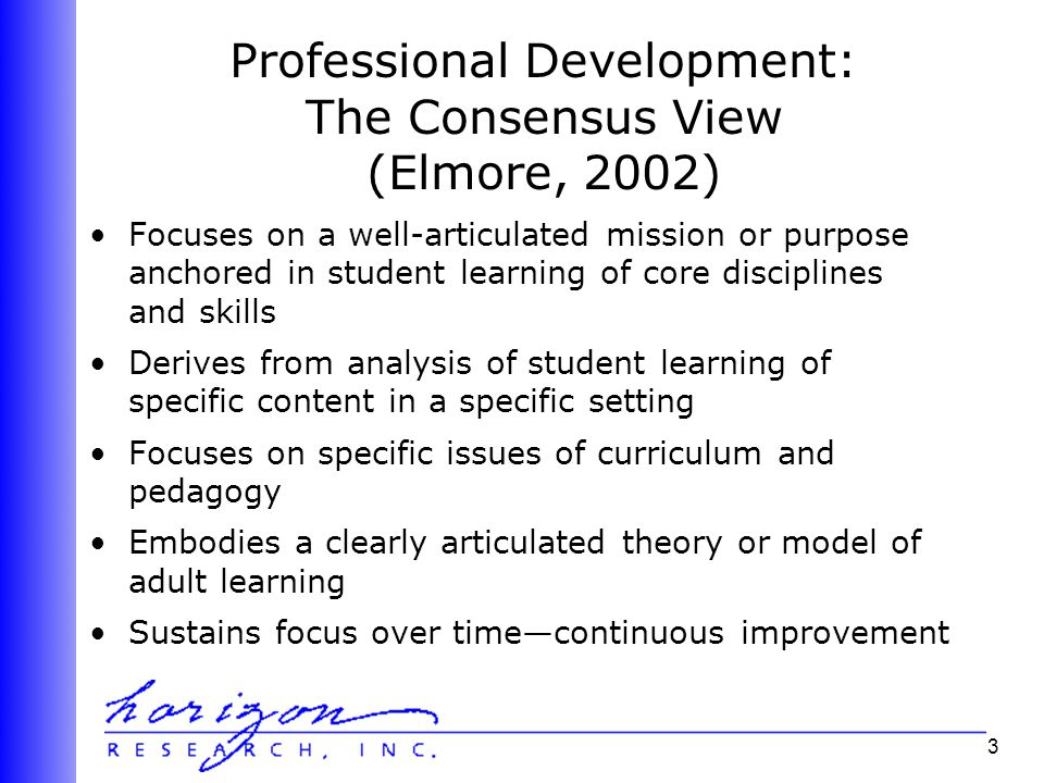 3 Professional Development: The Consensus View (Elmore, 2002) Focuses on a well-articulated mission or purpose anchored in student learning of core disciplines and skills Derives from analysis of student learning of specific content in a specific setting Focuses on specific issues of curriculum and pedagogy Embodies a clearly articulated theory or model of adult learning Sustains focus over time—continuous improvement