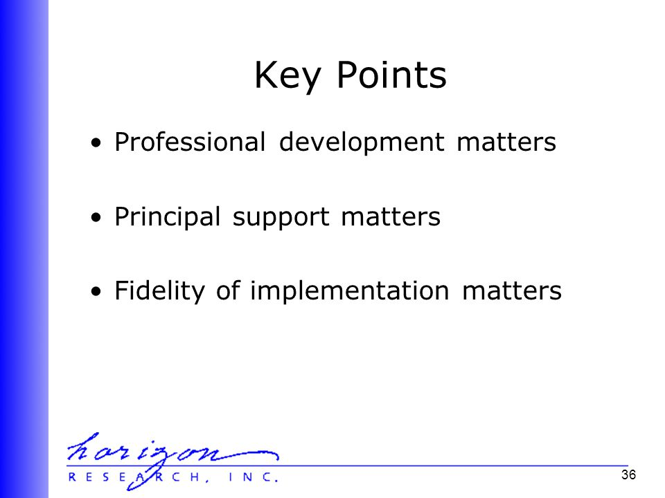 36 Key Points Professional development matters Principal support matters Fidelity of implementation matters