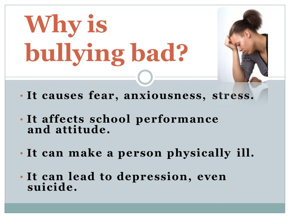 It causes fear, anxiousness, stress. It affects school performance and attitude.