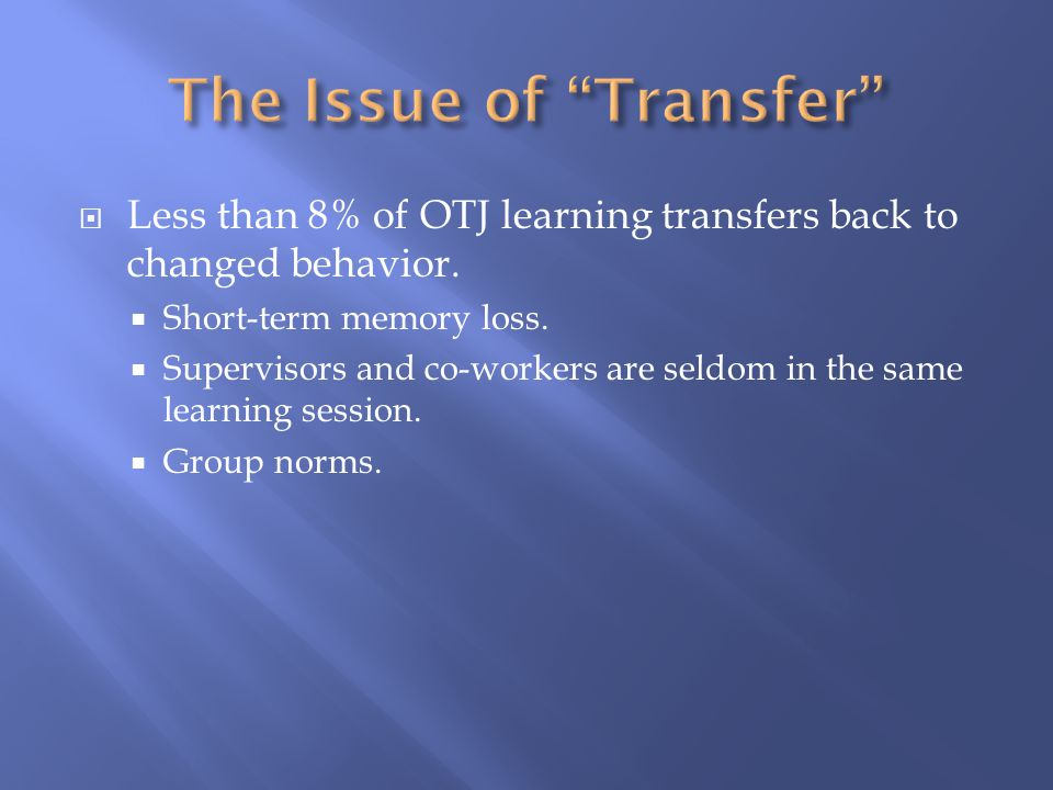  Less than 8% of OTJ learning transfers back to changed behavior.  Short-term memory loss.  Supervisors and co-workers are seldom in the same learn