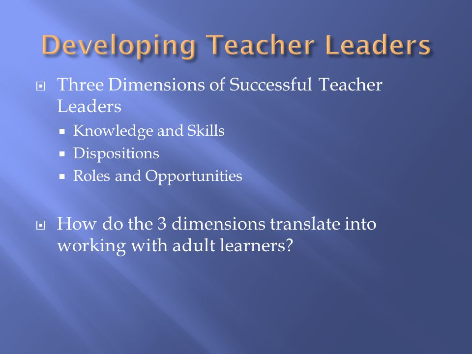  Three Dimensions of Successful Teacher Leaders  Knowledge and Skills  Dispositions  Roles and Opportunities  How do the 3 dimensions translate i