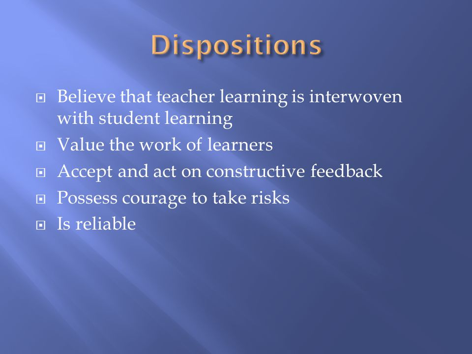  Believe that teacher learning is interwoven with student learning  Value the work of learners  Accept and act on constructive feedback  Possess c