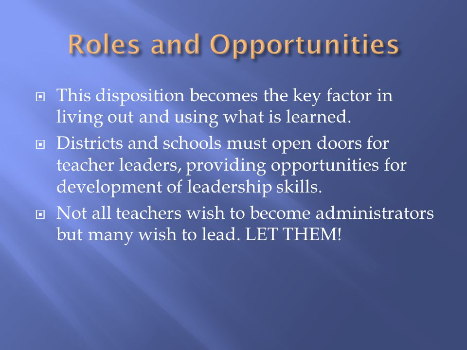  This disposition becomes the key factor in living out and using what is learned.  Districts and schools must open doors for teacher leaders, provid