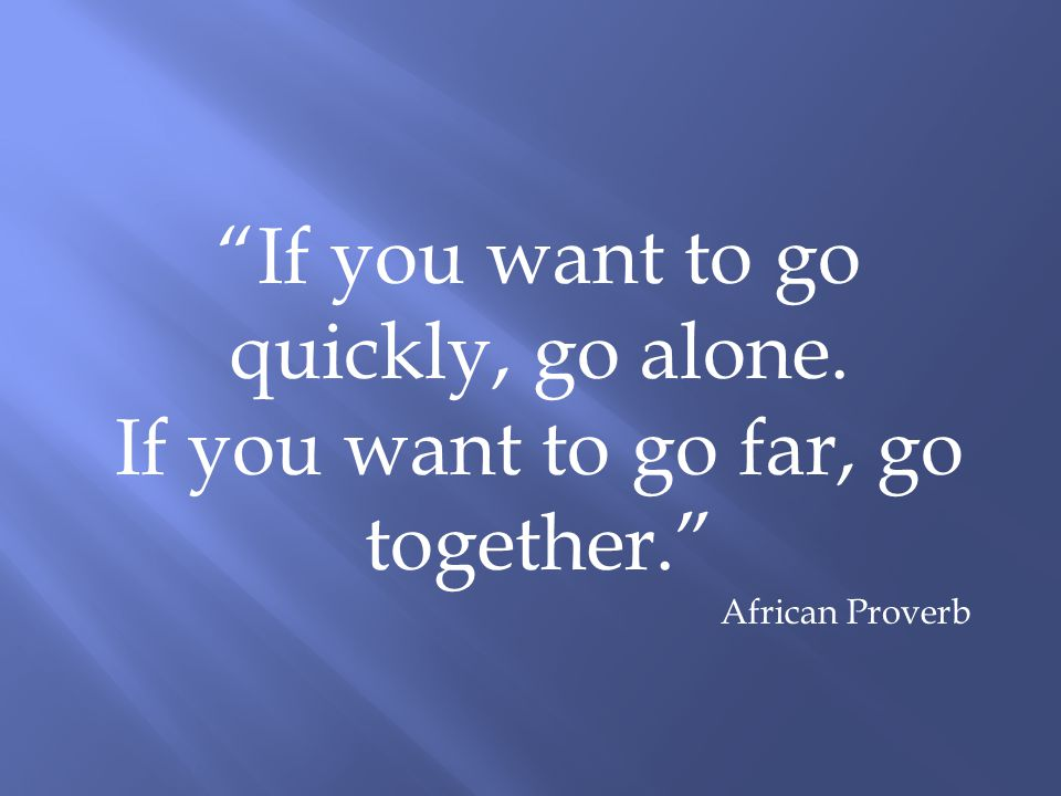 """If you want to go quickly, go alone. If you want to go far, go together."" African Proverb"