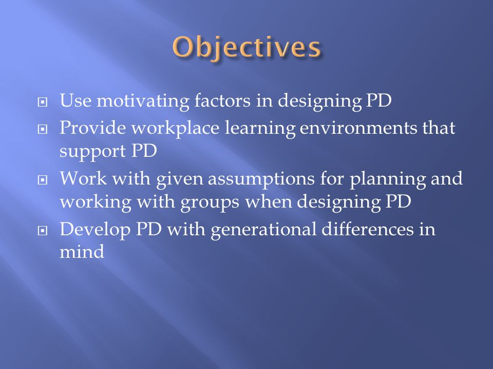  Use motivating factors in designing PD  Provide workplace learning environments that support PD  Work with given assumptions for planning and work