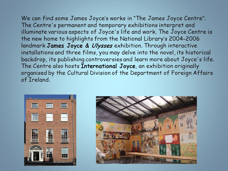"""We can find some James Joyce's works in """"The James Joyce Centre"""". The Centre's permanent and temporary exhibitions interpret and illuminate various as"""