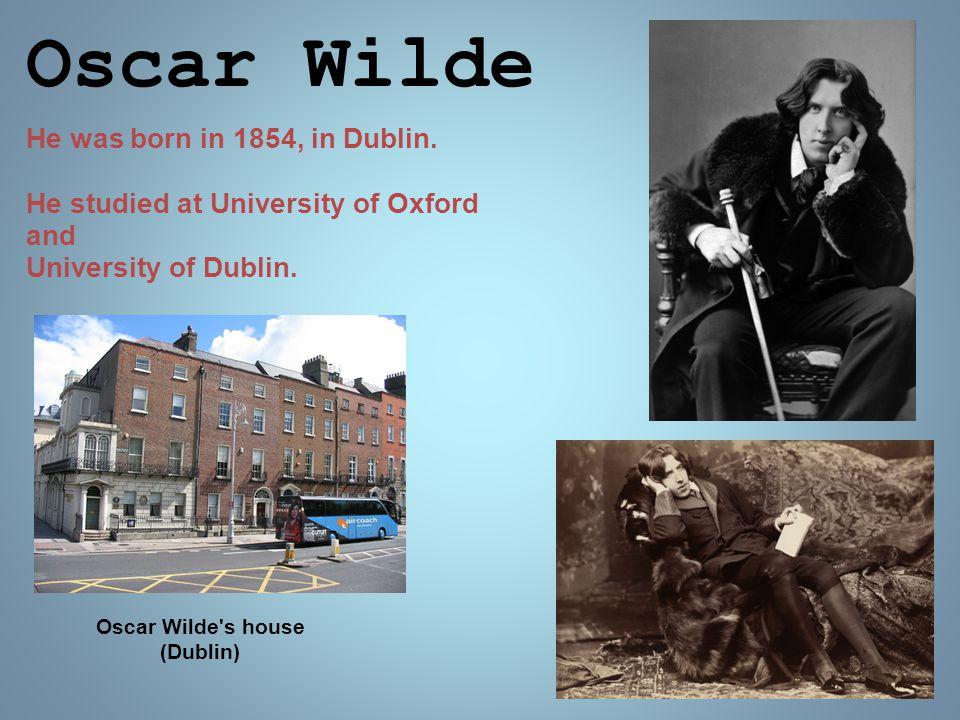 Oscar Wilde He was born in 1854, in Dublin. He studied at University of Oxford and University of Dublin. Oscar Wilde's house (Dublin)