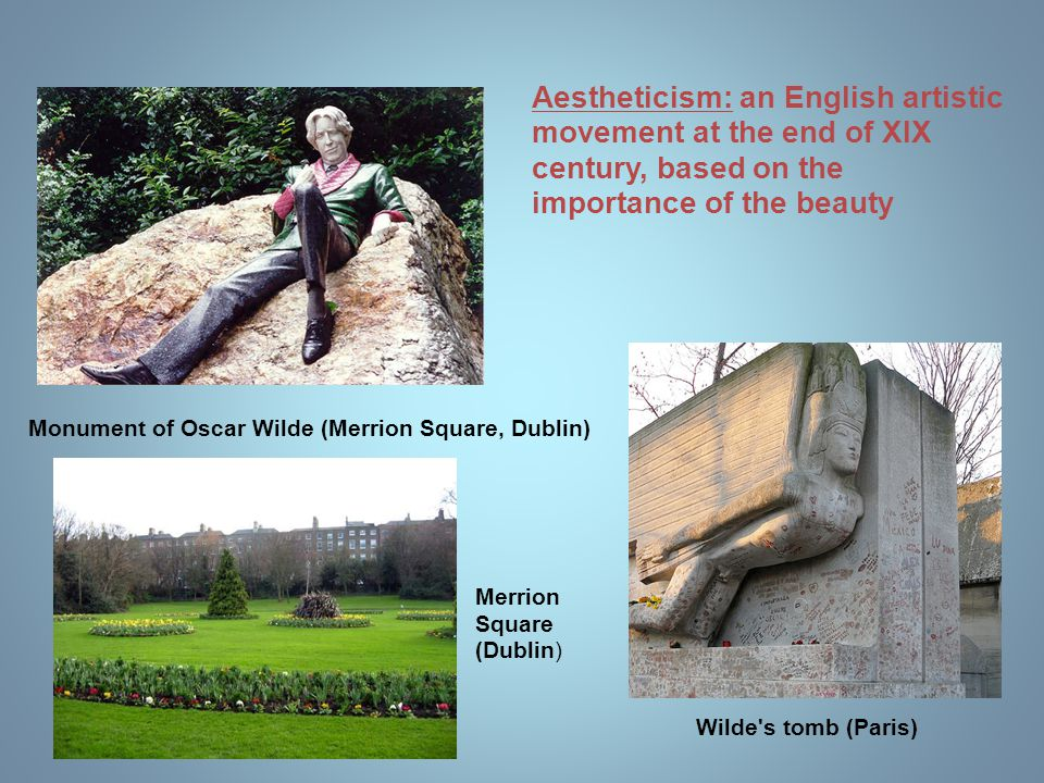 Wilde's tomb (Paris) Merrion Square (Dublin) Monument of Oscar Wilde (Merrion Square, Dublin) Aestheticism: an English artistic movement at the end of