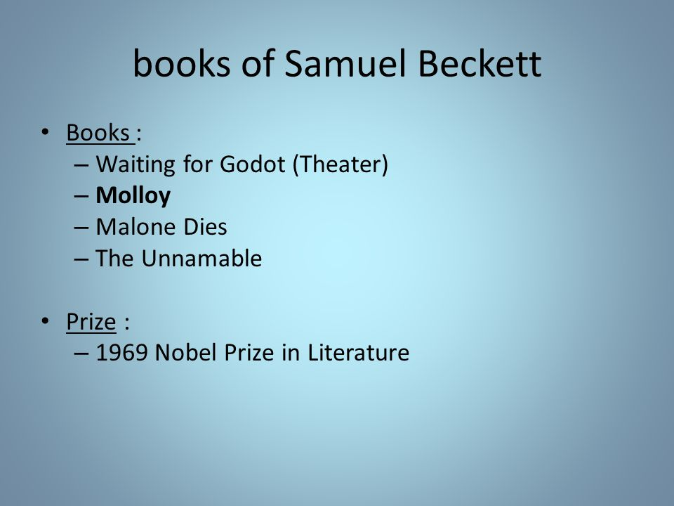 books of Samuel Beckett Books : – Waiting for Godot (Theater) – Molloy – Malone Dies – The Unnamable Prize : – 1969 Nobel Prize in Literature