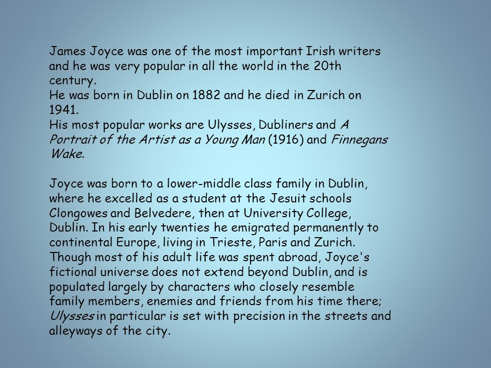 James Joyce was one of the most important Irish writers and he was very popular in all the world in the 20th century.