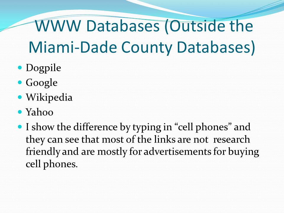 WWW Databases (Outside the Miami-Dade County Databases) Dogpile Google Wikipedia Yahoo I show the difference by typing in cell phones and they can see that most of the links are not research friendly and are mostly for advertisements for buying cell phones.