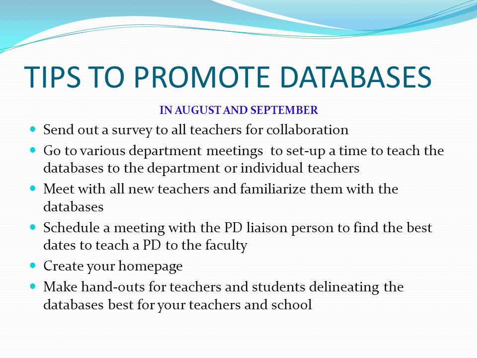 TIPS TO PROMOTE DATABASES IN AUGUST AND SEPTEMBER Send out a survey to all teachers for collaboration Go to various department meetings to set-up a time to teach the databases to the department or individual teachers Meet with all new teachers and familiarize them with the databases Schedule a meeting with the PD liaison person to find the best dates to teach a PD to the faculty Create your homepage Make hand-outs for teachers and students delineating the databases best for your teachers and school