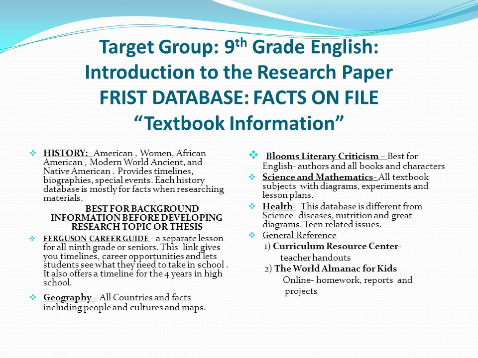 Target Group: 9 th Grade English: Introduction to the Research Paper FRIST DATABASE: FACTS ON FILE Textbook Information  HISTORY: American, Women, African American, Modern World Ancient, and Native American.