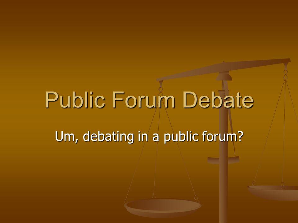 Public Forum Debate Um, debating in a public forum?