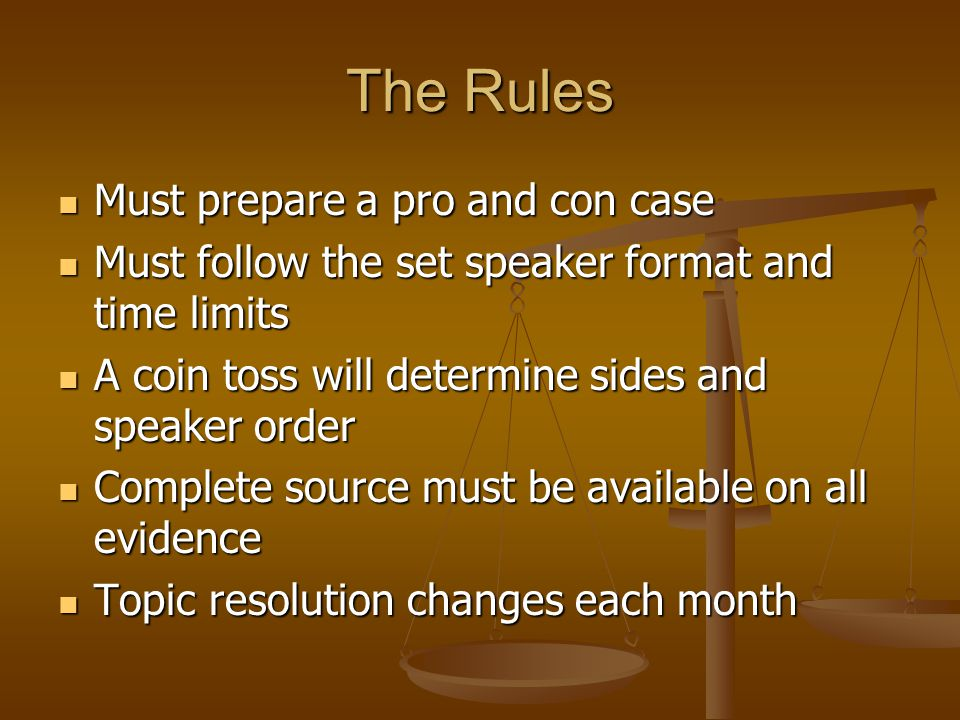 The Rules Must prepare a pro and con case Must prepare a pro and con case Must follow the set speaker format and time limits Must follow the set speaker format and time limits A coin toss will determine sides and speaker order A coin toss will determine sides and speaker order Complete source must be available on all evidence Complete source must be available on all evidence Topic resolution changes each month Topic resolution changes each month