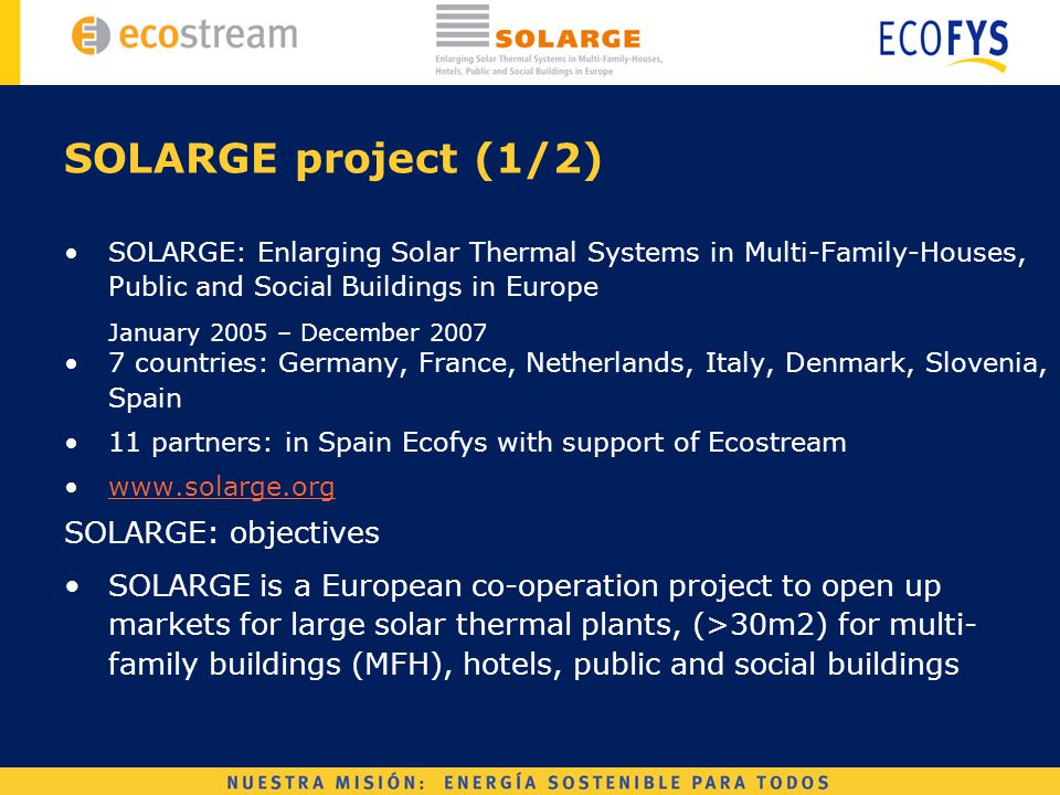 SOLARGE project (1/2) SOLARGE: Enlarging Solar Thermal Systems in Multi-Family-Houses, Public and Social Buildings in Europe January 2005 – December 2007 7 countries: Germany, France, Netherlands, Italy, Denmark, Slovenia, Spain 11 partners: in Spain Ecofys with support of Ecostream www.solarge.org SOLARGE: objectives SOLARGE is a European co-operation project to open up markets for large solar thermal plants, (>30m2) for multi- family buildings (MFH), hotels, public and social buildings