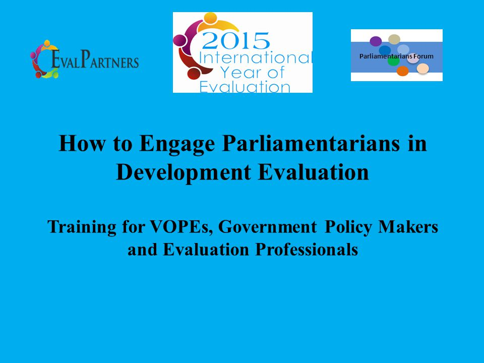 Session 3: What role we expect from parliamentarians Establish national evaluation policies, systems and mechanisms Strengthen the parliament to ensure accountability Facilitate dialogues within the parliament Convince other parliamentarians and policy makers