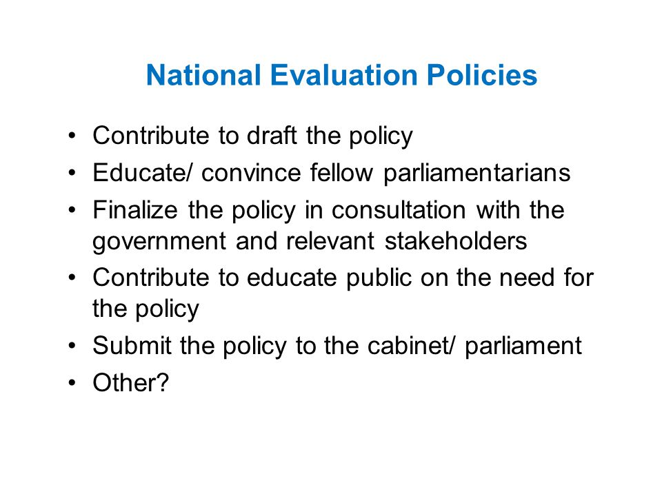 National Evaluation Policies Contribute to draft the policy Educate/ convince fellow parliamentarians Finalize the policy in consultation with the government and relevant stakeholders Contribute to educate public on the need for the policy Submit the policy to the cabinet/ parliament Other