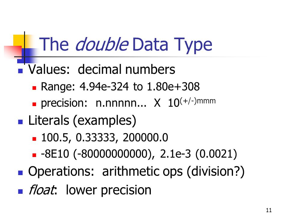 11 The double Data Type Values: decimal numbers Range: 4.94e-324 to 1.80e+308 precision: n.nnnnn...