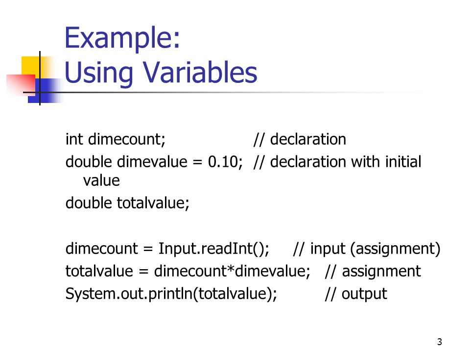 3 Example: Using Variables int dimecount;// declaration double dimevalue = 0.10;// declaration with initial value double totalvalue; dimecount = Input.readInt(); // input (assignment) totalvalue = dimecount*dimevalue; // assignment System.out.println(totalvalue); // output