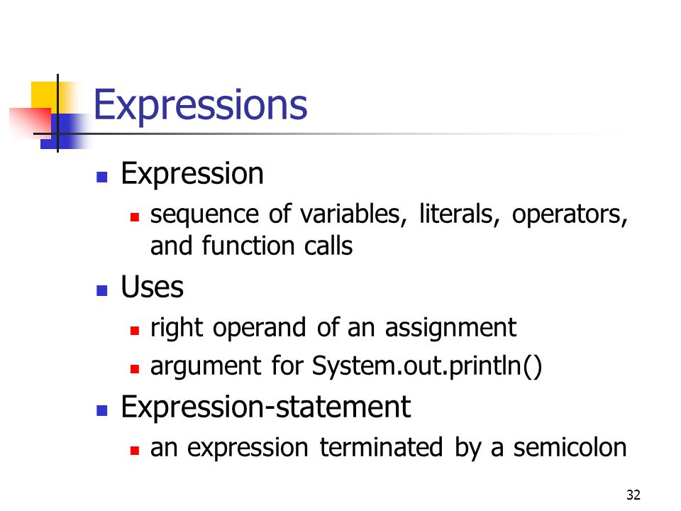 32 Expressions Expression sequence of variables, literals, operators, and function calls Uses right operand of an assignment argument for System.out.println() Expression-statement an expression terminated by a semicolon