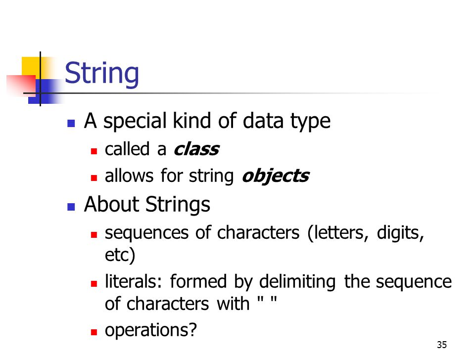 35 String A special kind of data type called a class allows for string objects About Strings sequences of characters (letters, digits, etc) literals: formed by delimiting the sequence of characters with operations?