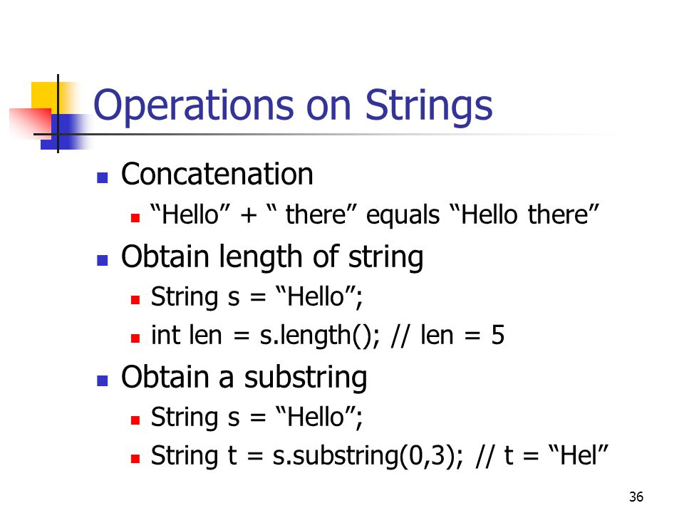 36 Operations on Strings Concatenation Hello + there equals Hello there Obtain length of string String s = Hello ; int len = s.length(); // len = 5 Obtain a substring String s = Hello ; String t = s.substring(0,3); // t = Hel