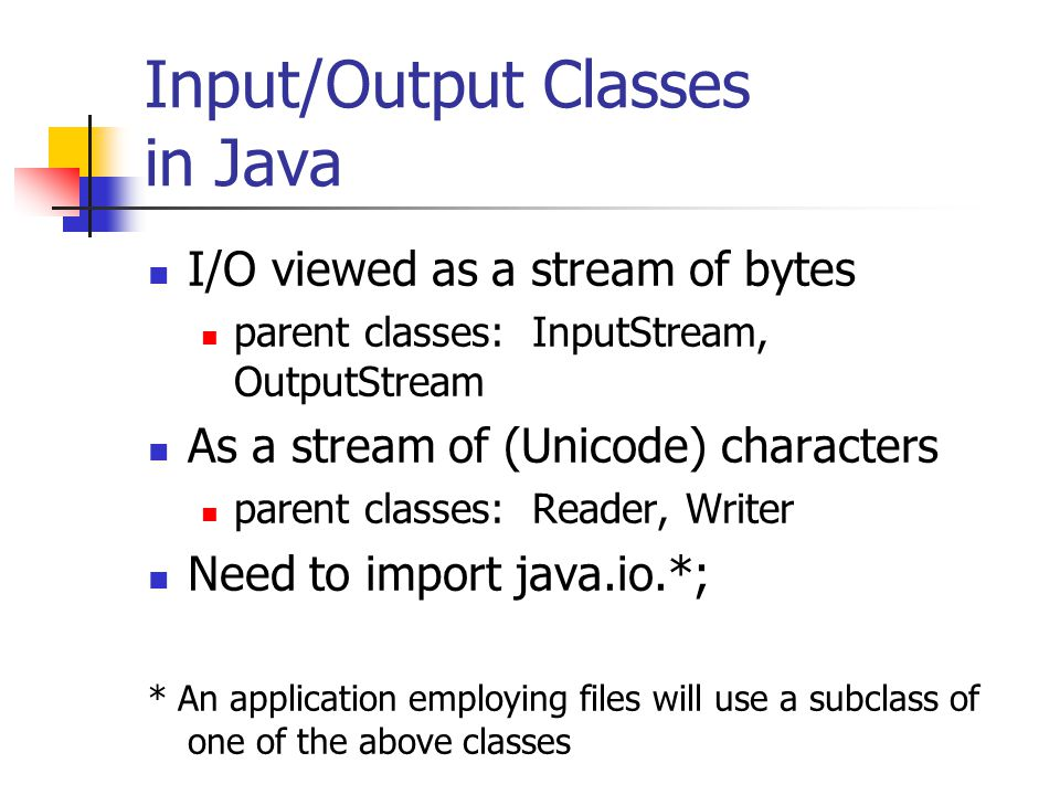 Input/Output Classes in Java I/O viewed as a stream of bytes parent classes: InputStream, OutputStream As a stream of (Unicode) characters parent classes: Reader, Writer Need to import java.io.*; * An application employing files will use a subclass of one of the above classes