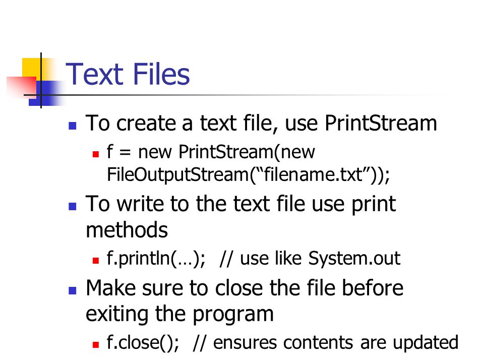 Text Files To create a text file, use PrintStream f = new PrintStream(new FileOutputStream( filename.txt )); To write to the text file use print methods f.println(…); // use like System.out Make sure to close the file before exiting the program f.close(); // ensures contents are updated