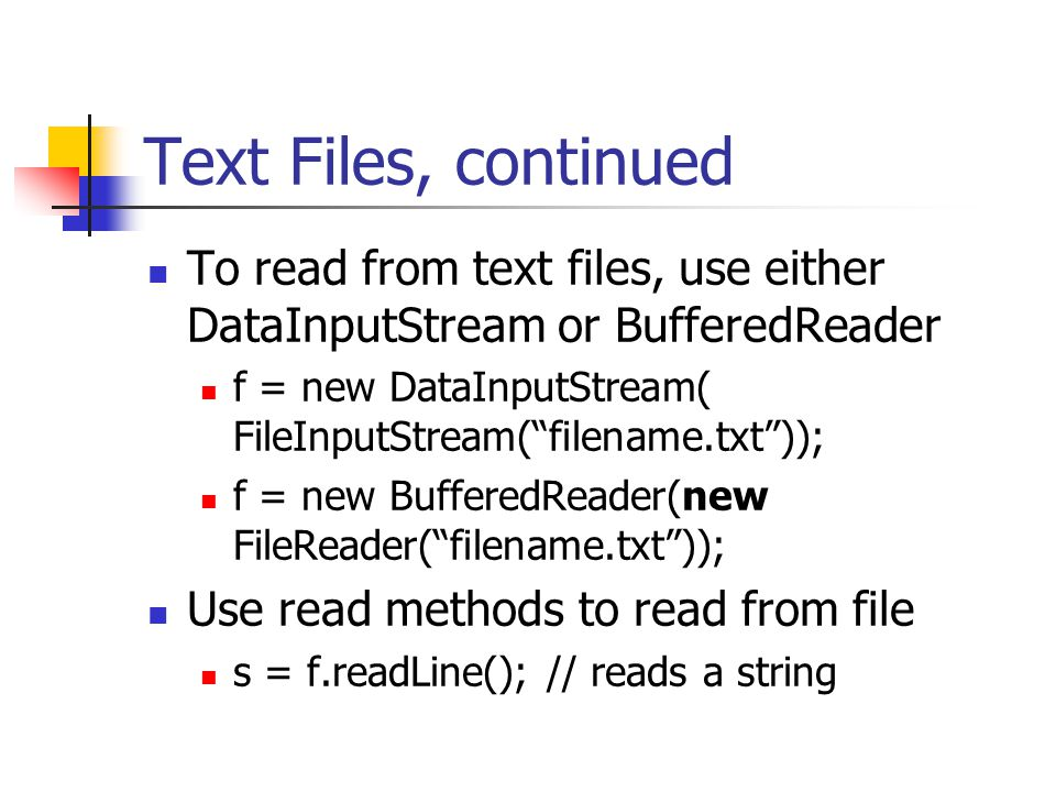 Text Files, continued To read from text files, use either DataInputStream or BufferedReader f = new DataInputStream( FileInputStream( filename.txt )); f = new BufferedReader(new FileReader( filename.txt )); Use read methods to read from file s = f.readLine(); // reads a string
