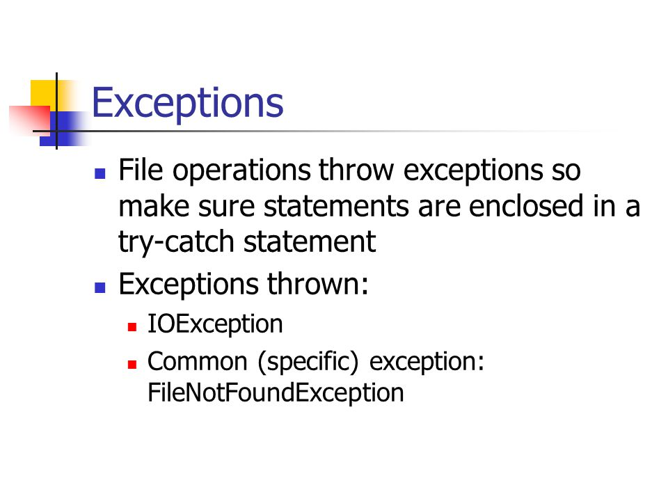 Exceptions File operations throw exceptions so make sure statements are enclosed in a try-catch statement Exceptions thrown: IOException Common (specific) exception: FileNotFoundException